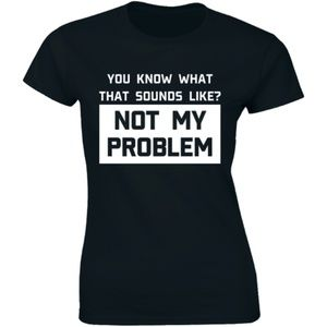You Know What Sounds Like? Not My Problem T-shirt